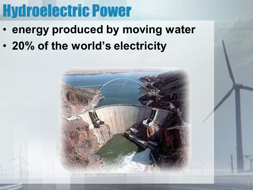 Hydroelectric Power energy produced by moving water 20% of the world's electricity