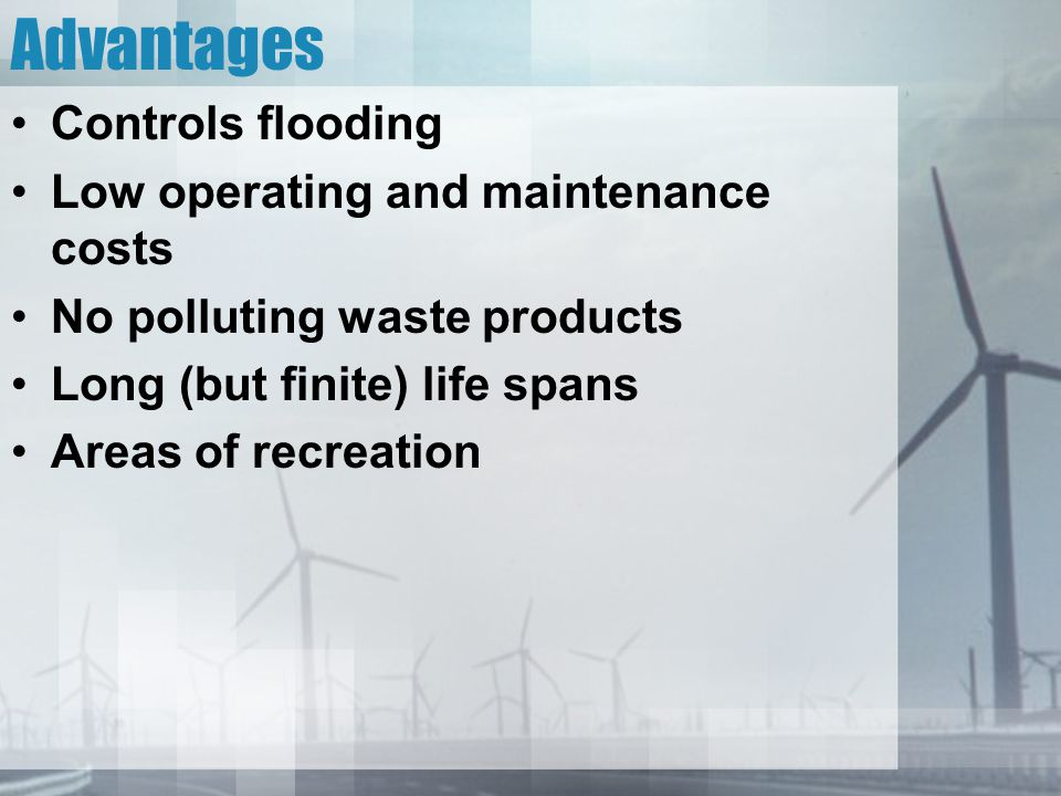 Advantages Controls flooding Low operating and maintenance costs No polluting waste products Long (but finite) life spans Areas of recreation