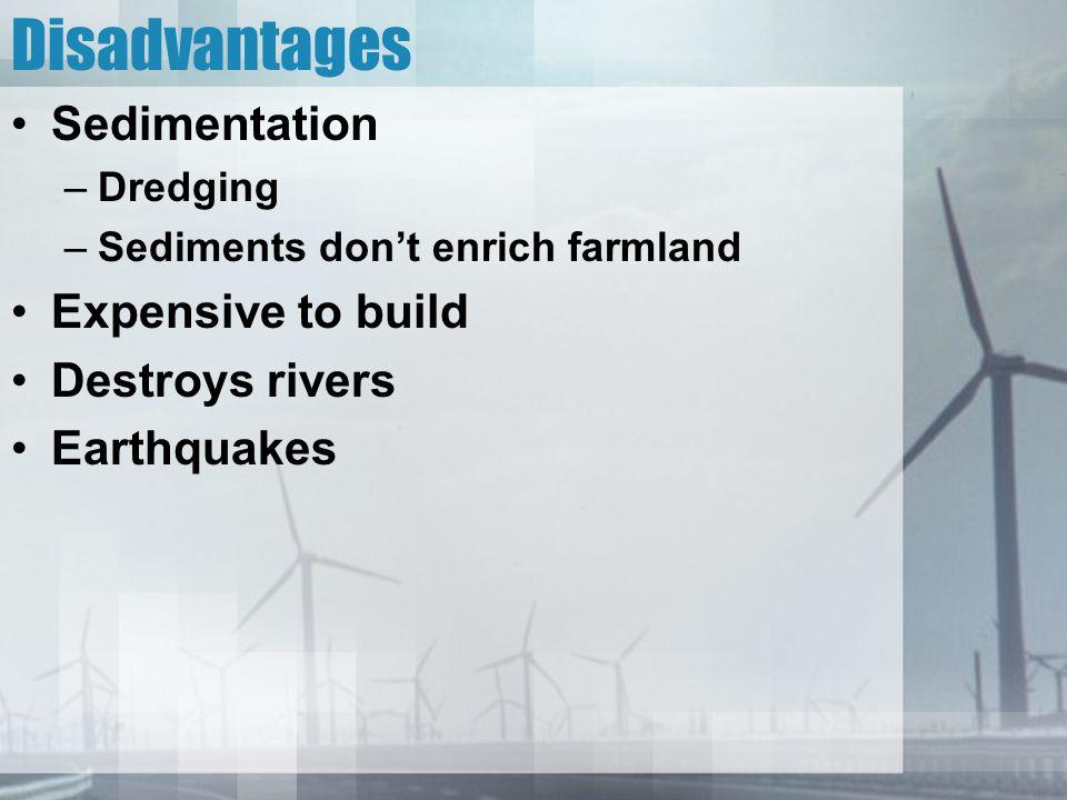 Disadvantages Sedimentation –Dredging –Sediments don't enrich farmland Expensive to build Destroys rivers Earthquakes