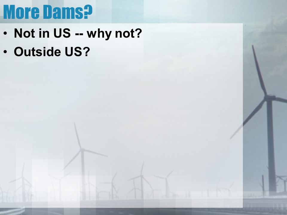 More Dams? Not in US -- why not? Outside US?