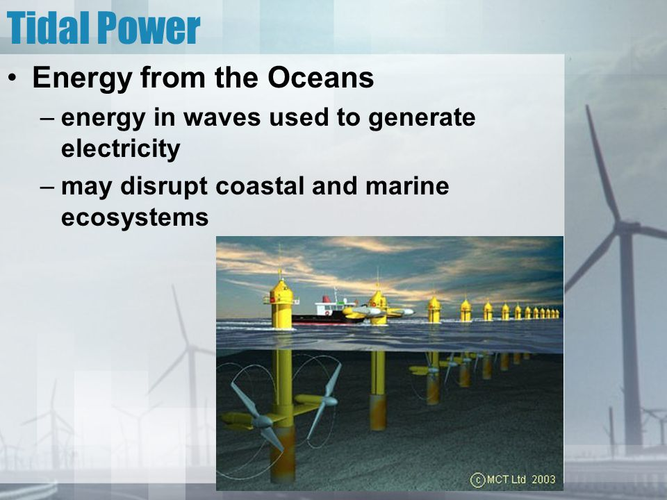 Tidal Power Energy from the Oceans –energy in waves used to generate electricity –may disrupt coastal and marine ecosystems