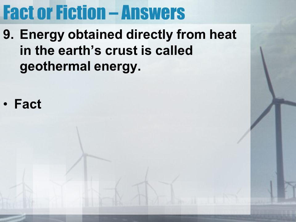 Fact or Fiction – Answers 9.Energy obtained directly from heat in the earth's crust is called geothermal energy. Fact
