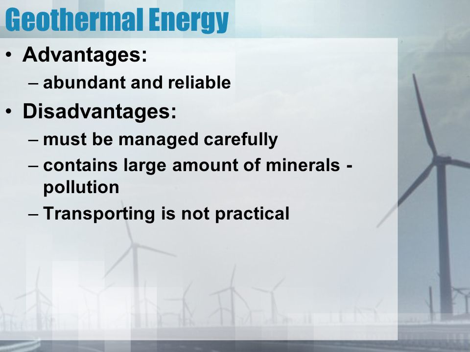 Geothermal Energy Advantages: –abundant and reliable Disadvantages: –must be managed carefully –contains large amount of minerals - pollution –Transpo
