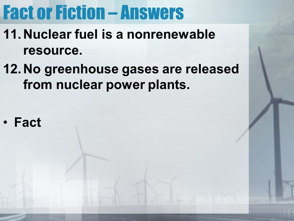 Fact or Fiction – Answers 11.Nuclear fuel is a nonrenewable resource. 12.No greenhouse gases are released from nuclear power plants. Fact
