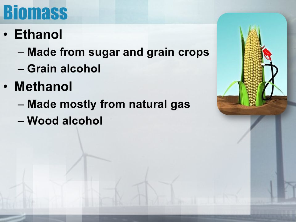 Biomass Ethanol –Made from sugar and grain crops –Grain alcohol Methanol –Made mostly from natural gas –Wood alcohol