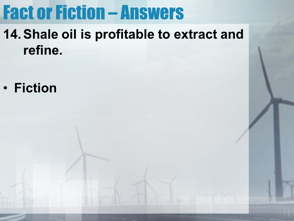 Fact or Fiction – Answers 14.Shale oil is profitable to extract and refine. Fiction