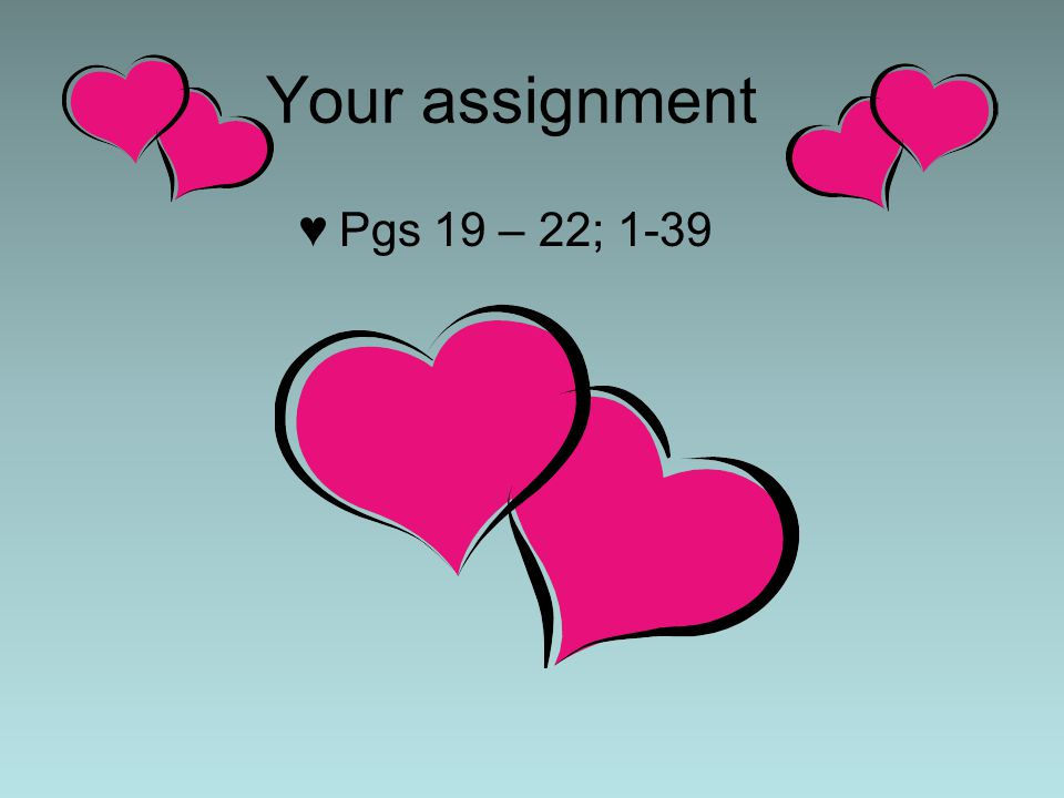 Your assignment ♥Pgs 19 – 22; 1-39