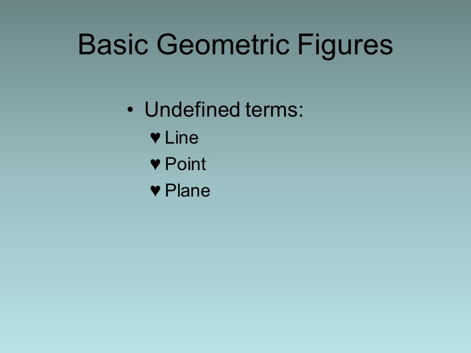 Basic Geometric Figures Undefined terms: ♥Line ♥Point ♥Plane