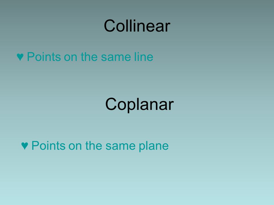 Collinear ♥Points on the same line Coplanar ♥Points on the same plane