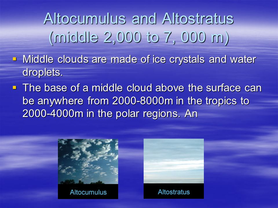 Altocumulus and Altostratus (middle 2,000 to 7, 000 m)  Middle clouds are made of ice crystals and water droplets.  The base of a middle cloud above
