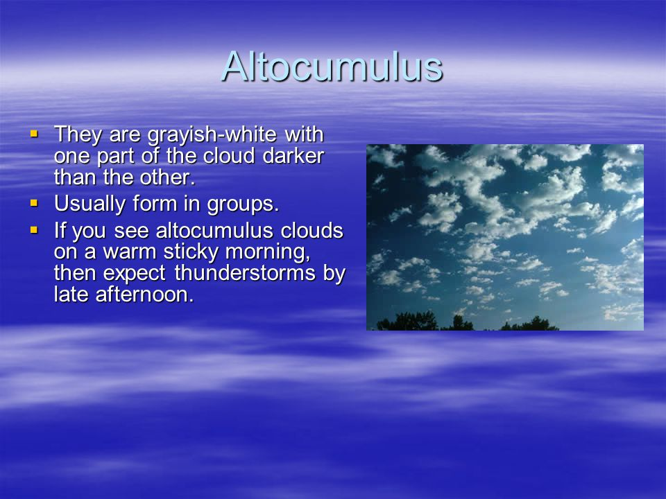 Altocumulus  They are grayish-white with one part of the cloud darker than the other.  Usually form in groups.  If you see altocumulus clouds on a