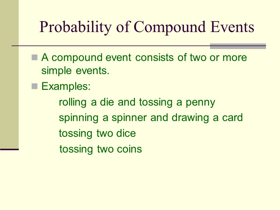Probability of Compound Events A compound event consists of two or more simple events. Examples: rolling a die and tossing a penny spinning a spinner