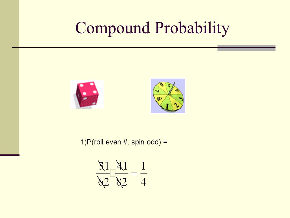 Compound Probability 1)P(roll even #, spin odd) =