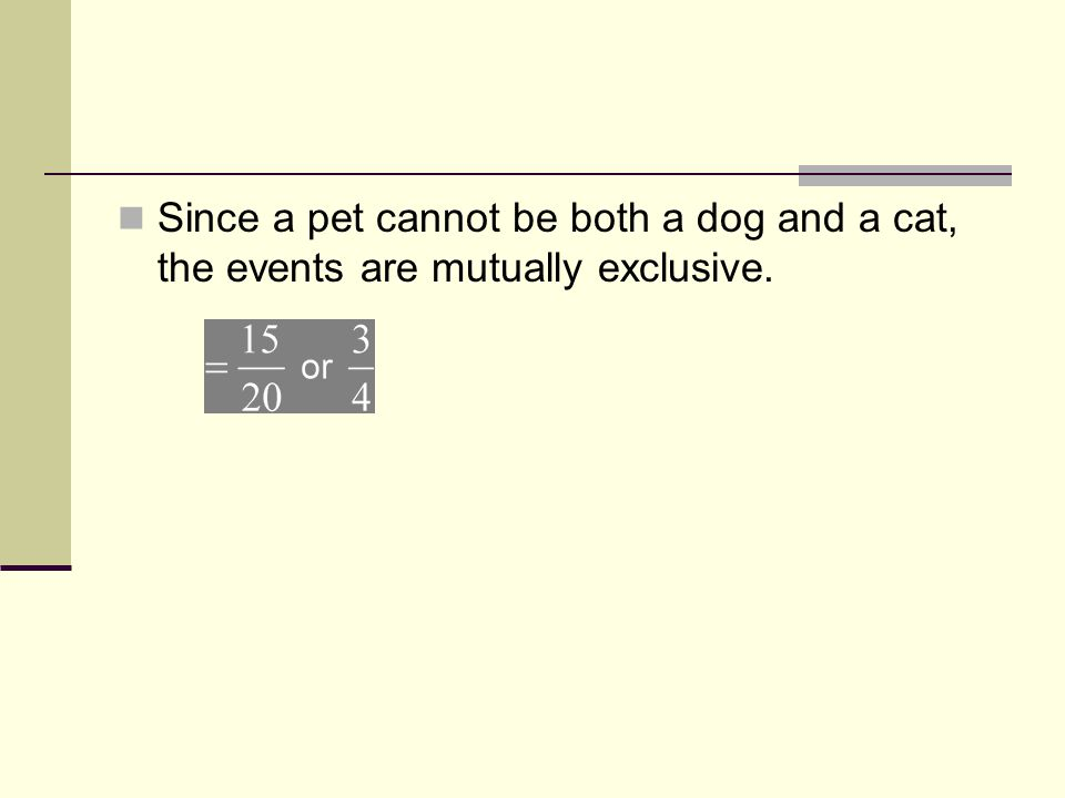 Since a pet cannot be both a dog and a cat, the events are mutually exclusive. Add. The probability of randomly picking a cat or a dog is