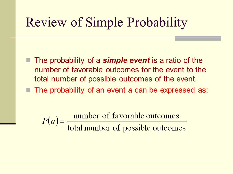 Review of Simple Probability The probability of a simple event is a ratio of the number of favorable outcomes for the event to the total number of possible outcomes of the event.