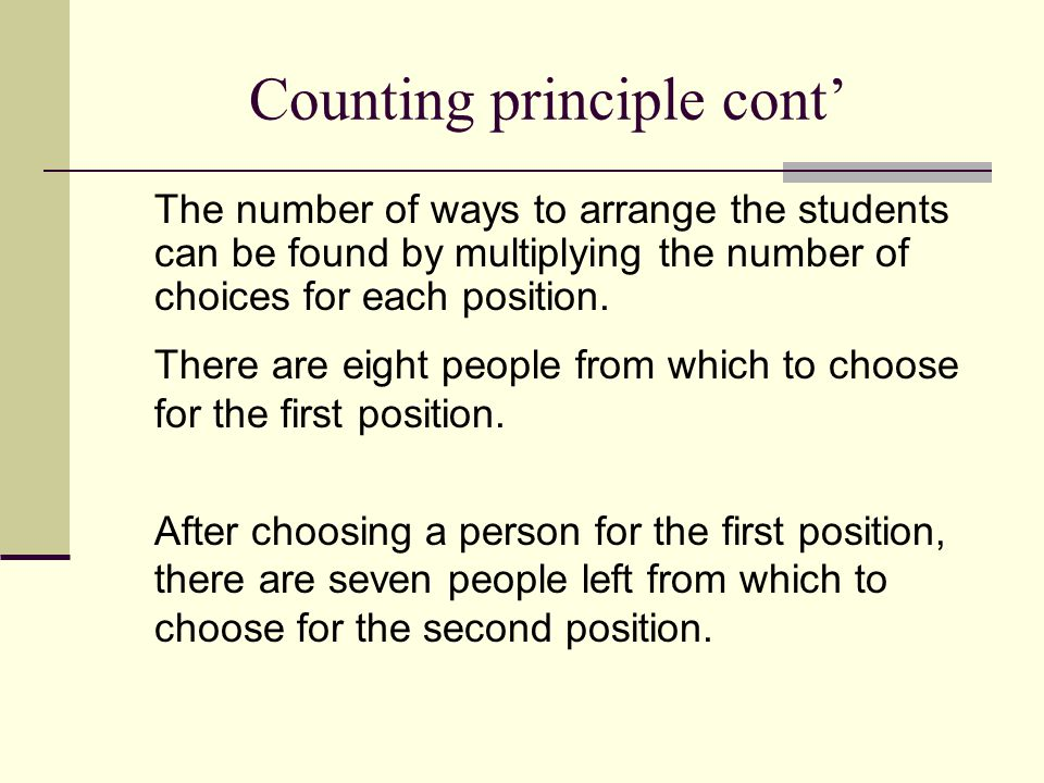 Counting principle cont' The number of ways to arrange the students can be found by multiplying the number of choices for each position. There are eig