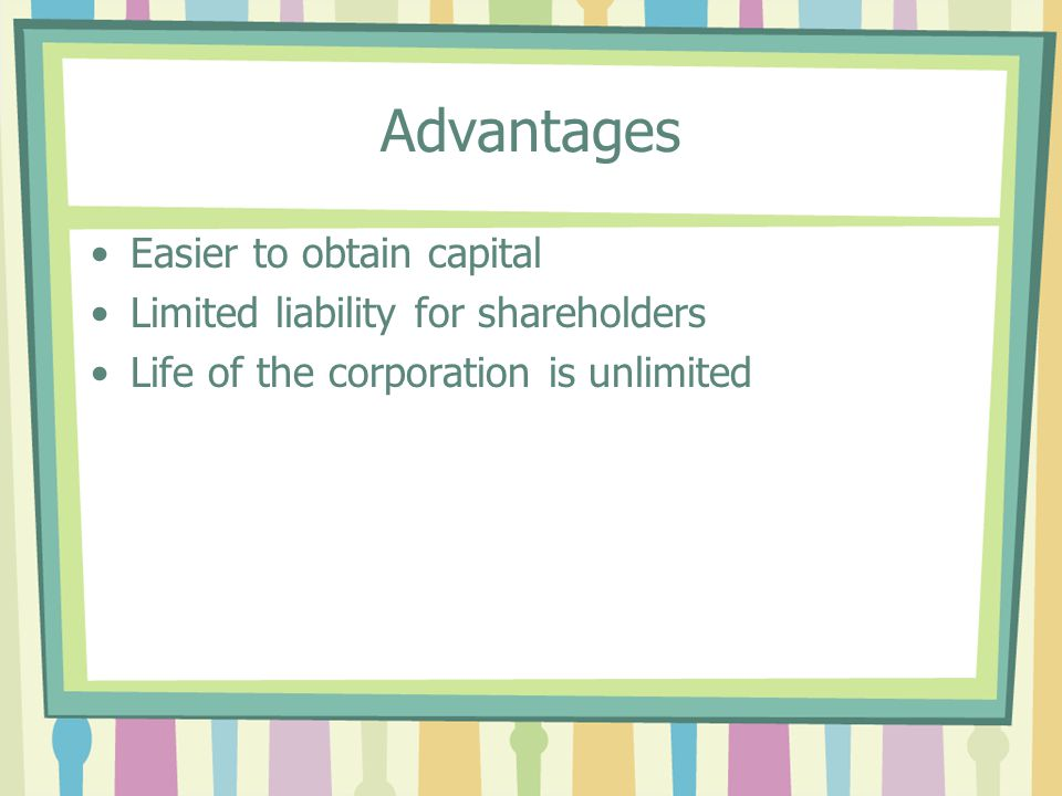 Advantages Easier to obtain capital Limited liability for shareholders Life of the corporation is unlimited