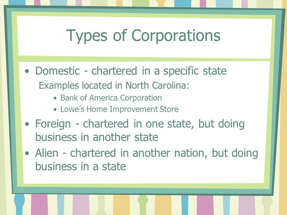 Types of Corporations Domestic - chartered in a specific state Examples located in North Carolina: Bank of America Corporation Lowe's Home Improvement