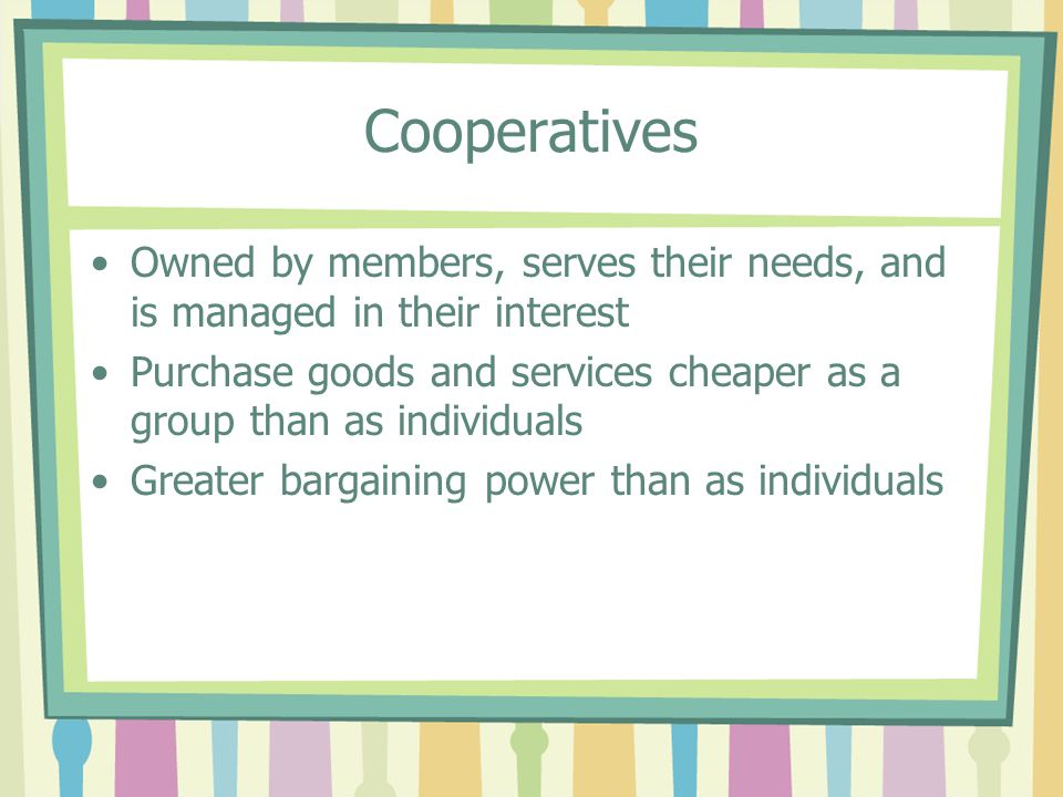 Cooperatives Owned by members, serves their needs, and is managed in their interest Purchase goods and services cheaper as a group than as individuals