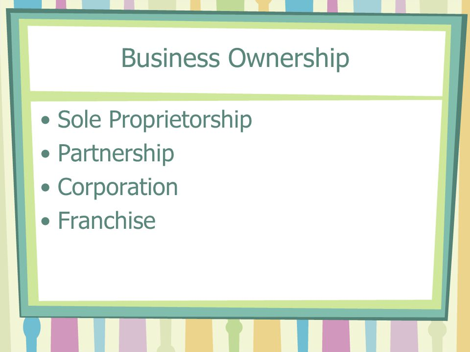 Sole proprietorship A business owned and run by one person The business is typically managed by the owner.