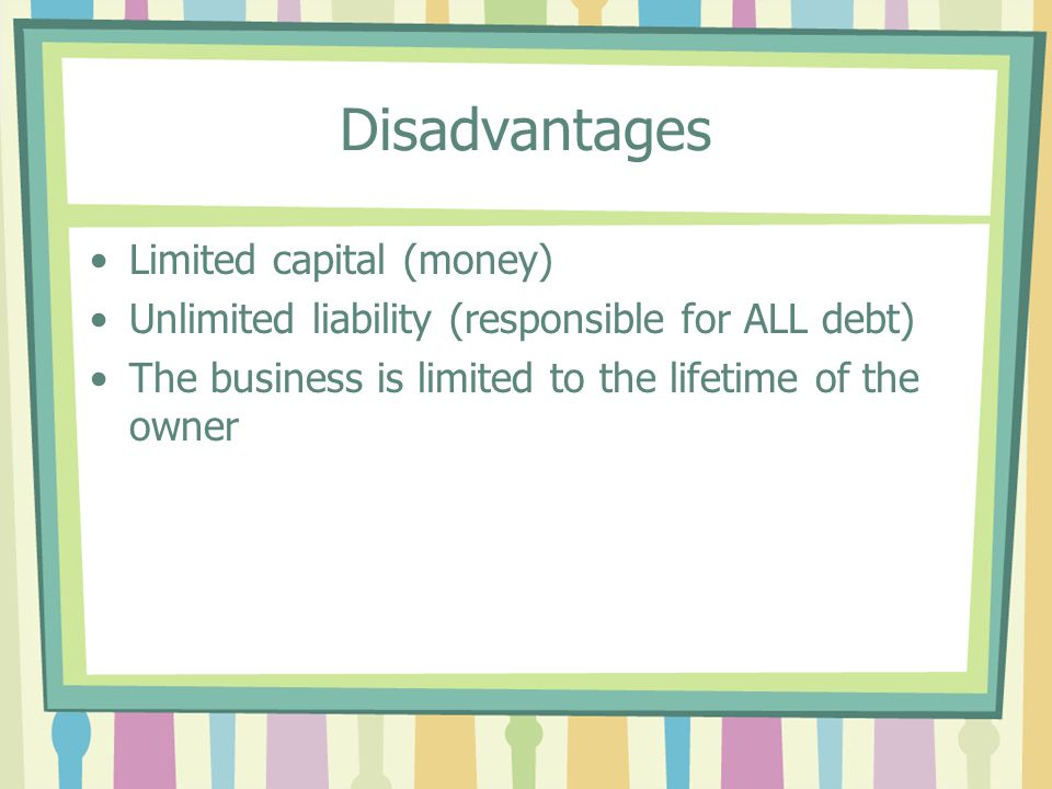 Disadvantages Limited capital (money) Unlimited liability (responsible for ALL debt) The business is limited to the lifetime of the owner