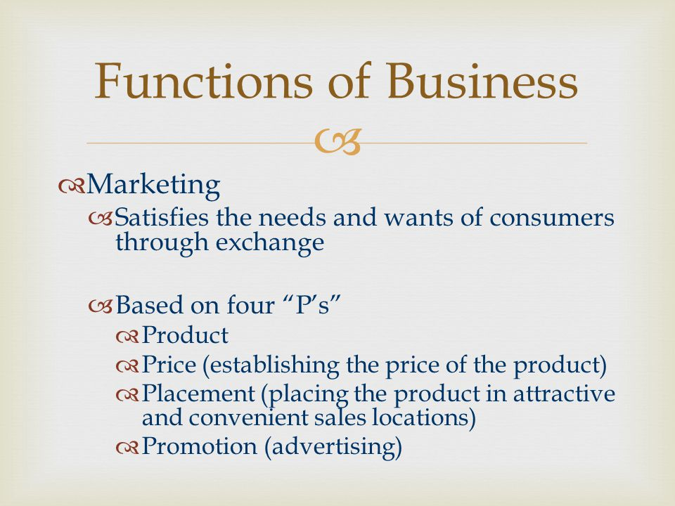   Marketing  Satisfies the needs and wants of consumers through exchange  Based on four P's  Product  Price (establishing the price of the product)  Placement (placing the product in attractive and convenient sales locations)  Promotion (advertising) Functions of Business