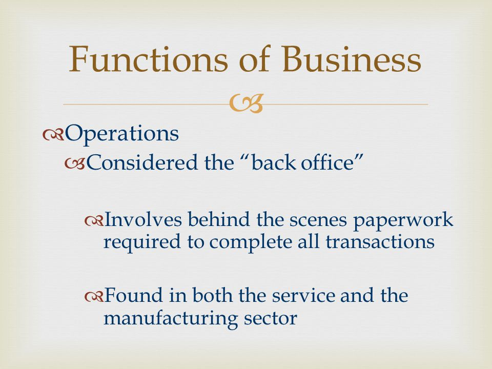   Operations  Considered the back office  Involves behind the scenes paperwork required to complete all transactions  Found in both the service and the manufacturing sector Functions of Business