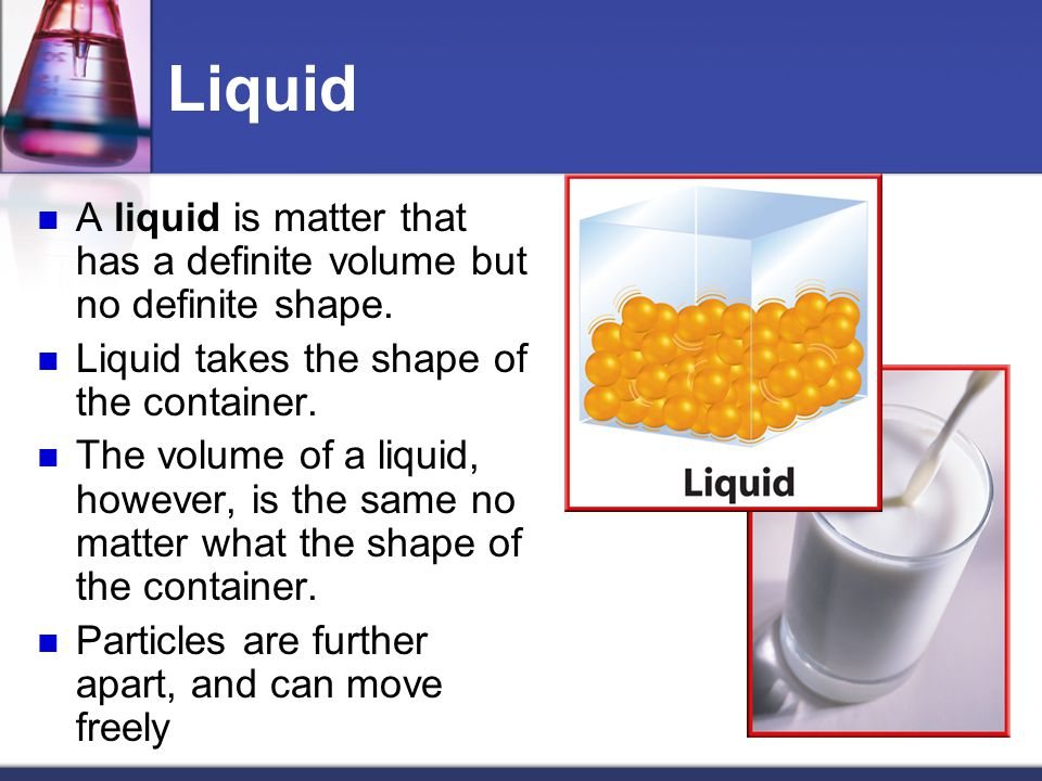 Liquid A liquid is matter that has a definite volume but no definite shape.