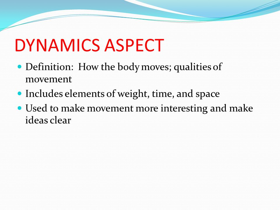 DYNAMICS ASPECT Definition: How the body moves; qualities of movement Includes elements of weight, time, and space Used to make movement more interesting and make ideas clear