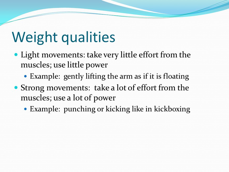 Weight qualities Light movements: take very little effort from the muscles; use little power Example: gently lifting the arm as if it is floating Strong movements: take a lot of effort from the muscles; use a lot of power Example: punching or kicking like in kickboxing