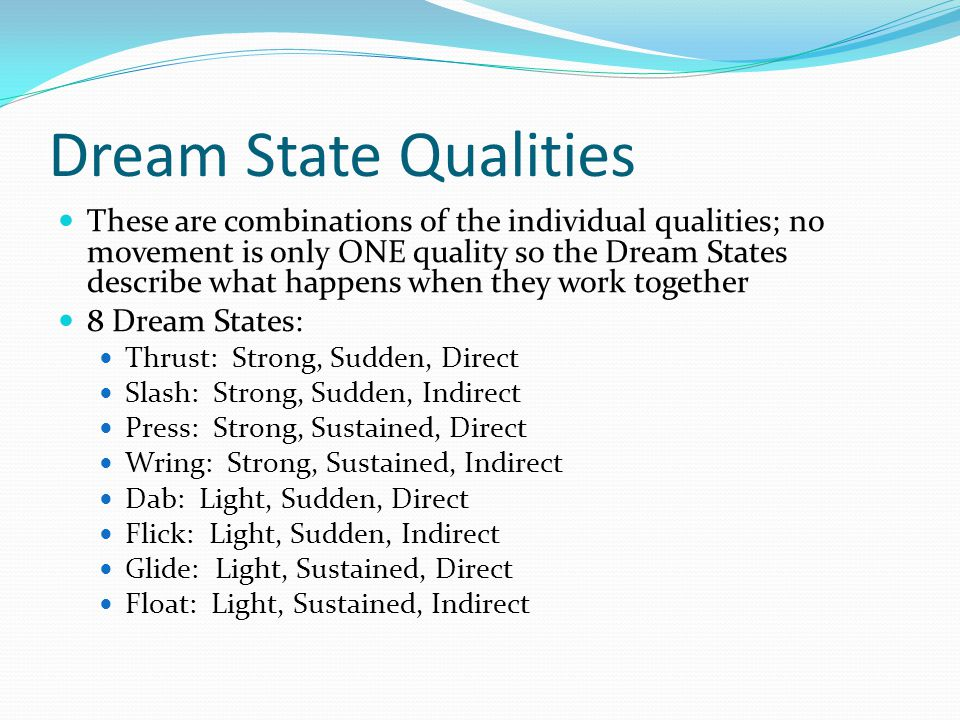 Dream State Qualities These are combinations of the individual qualities; no movement is only ONE quality so the Dream States describe what happens when they work together 8 Dream States: Thrust: Strong, Sudden, Direct Slash: Strong, Sudden, Indirect Press: Strong, Sustained, Direct Wring: Strong, Sustained, Indirect Dab: Light, Sudden, Direct Flick: Light, Sudden, Indirect Glide: Light, Sustained, Direct Float: Light, Sustained, Indirect