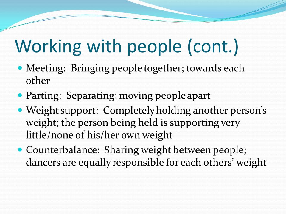 Working with people (cont.) Meeting: Bringing people together; towards each other Parting: Separating; moving people apart Weight support: Completely holding another person's weight; the person being held is supporting very little/none of his/her own weight Counterbalance: Sharing weight between people; dancers are equally responsible for each others' weight