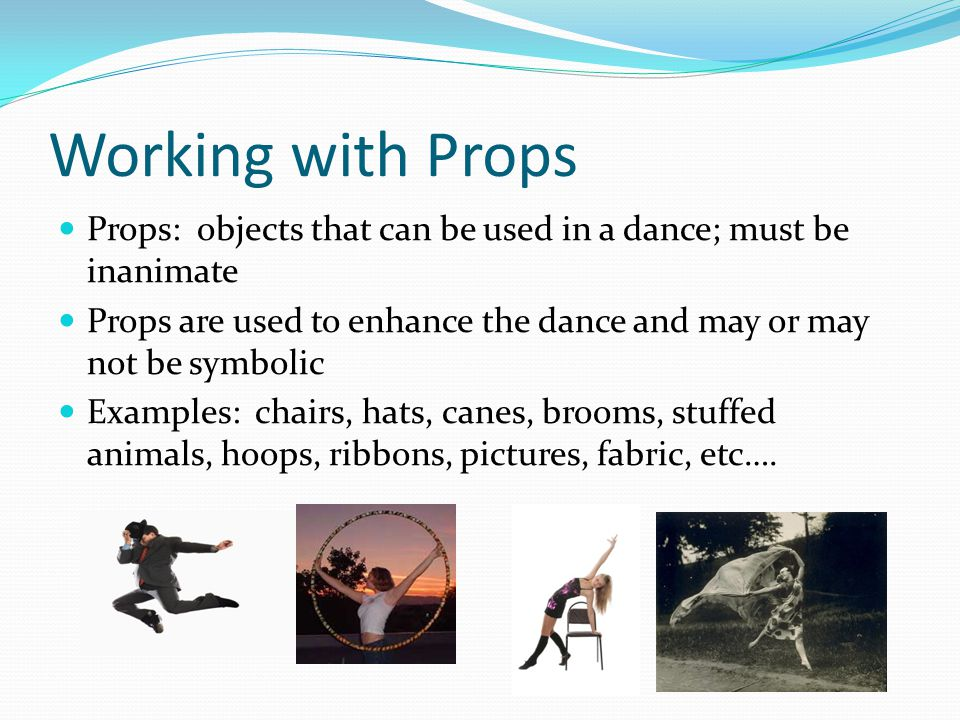 Working with Props Props: objects that can be used in a dance; must be inanimate Props are used to enhance the dance and may or may not be symbolic Examples: chairs, hats, canes, brooms, stuffed animals, hoops, ribbons, pictures, fabric, etc….