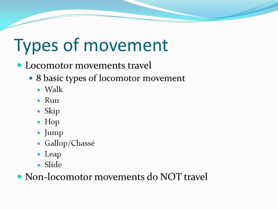 Types of movement Locomotor movements travel 8 basic types of locomotor movement Walk Run Skip Hop Jump Gallop/Chassé Leap Slide Non-locomotor movements do NOT travel