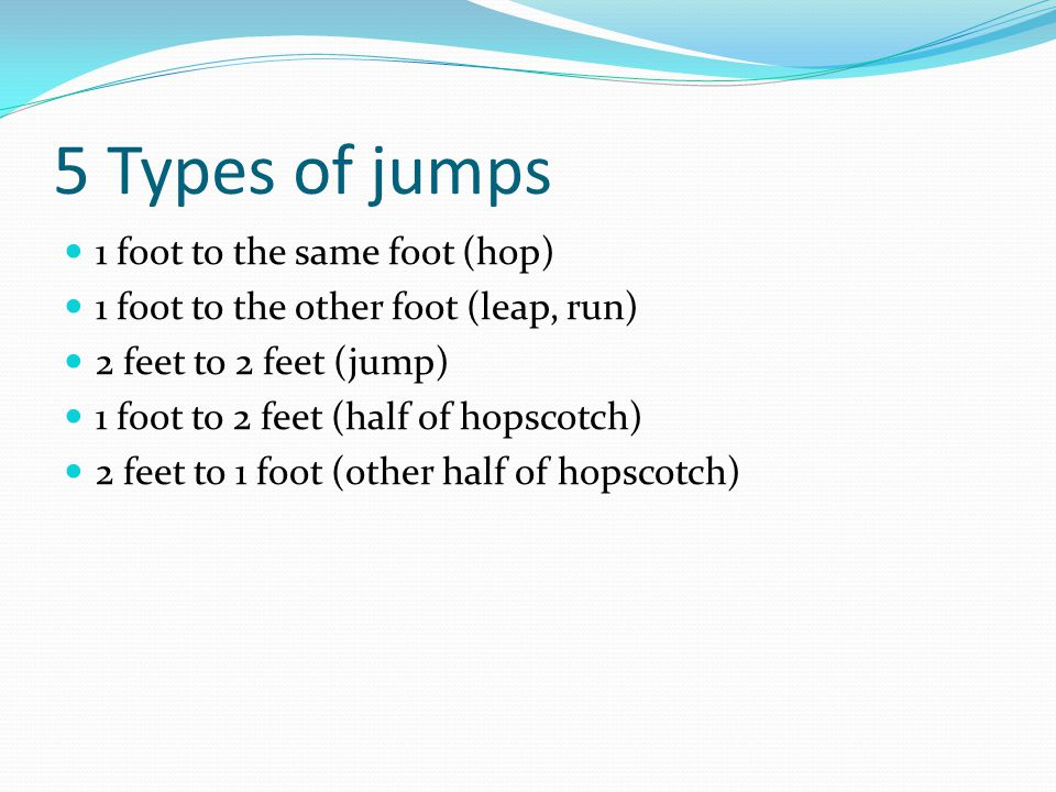 5 Types of jumps 1 foot to the same foot (hop) 1 foot to the other foot (leap, run) 2 feet to 2 feet (jump) 1 foot to 2 feet (half of hopscotch) 2 feet to 1 foot (other half of hopscotch)