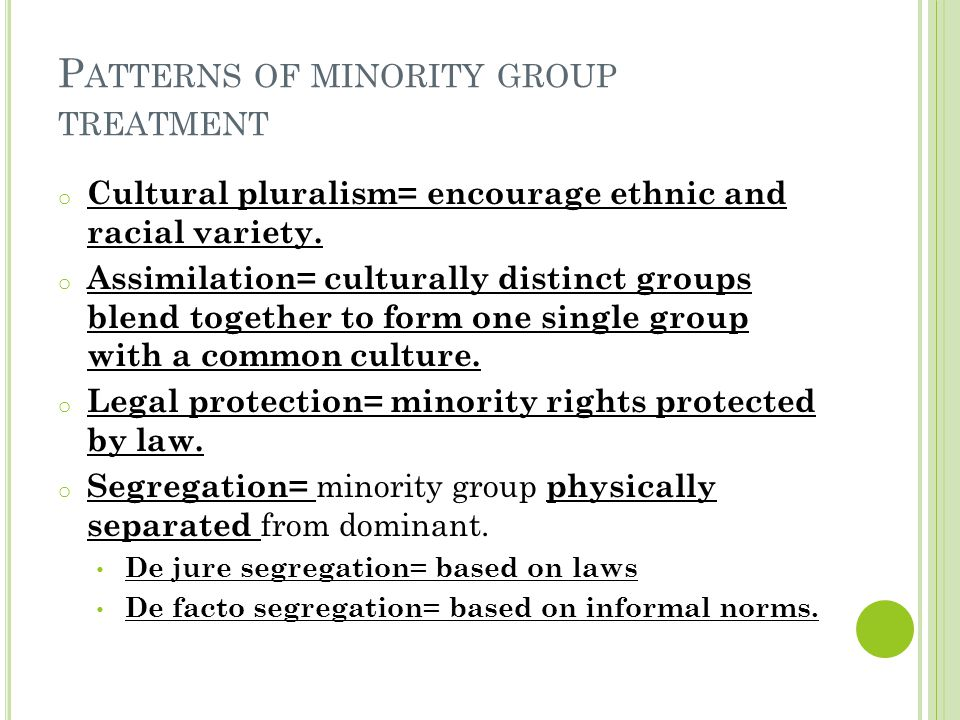 P ATTERNS OF MINORITY GROUP TREATMENT o Cultural pluralism= encourage ethnic and racial variety. o Assimilation= culturally distinct groups blend toge