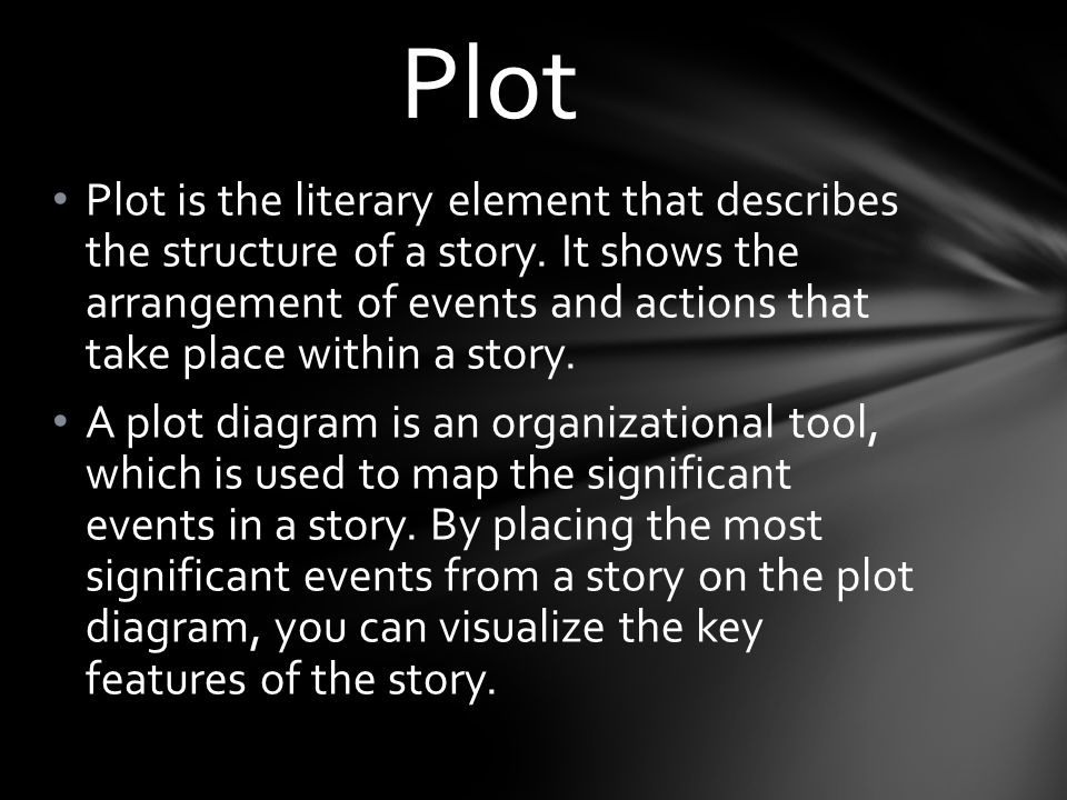 Plot is the literary element that describes the structure of a story. It shows the arrangement of events and actions that take place within a story. A
