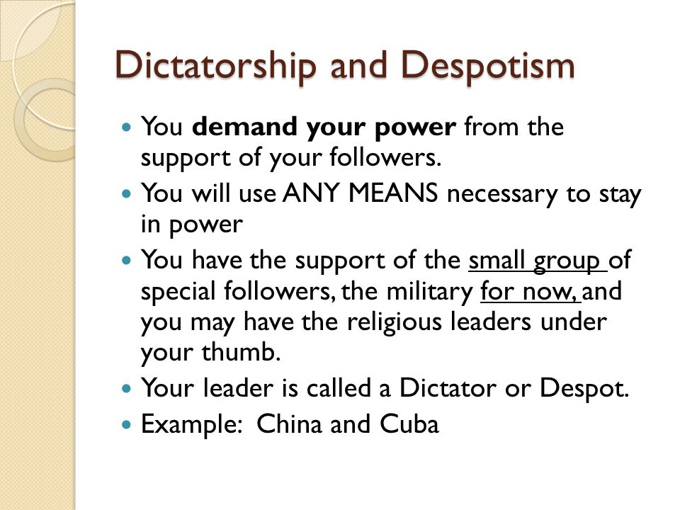 Dictatorship and Despotism You demand your power from the support of your followers. You will use ANY MEANS necessary to stay in power You have the su