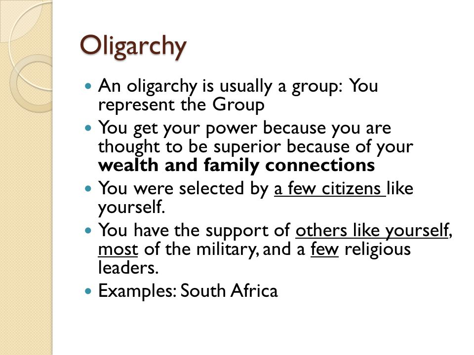 Oligarchy An oligarchy is usually a group: You represent the Group You get your power because you are thought to be superior because of your wealth an