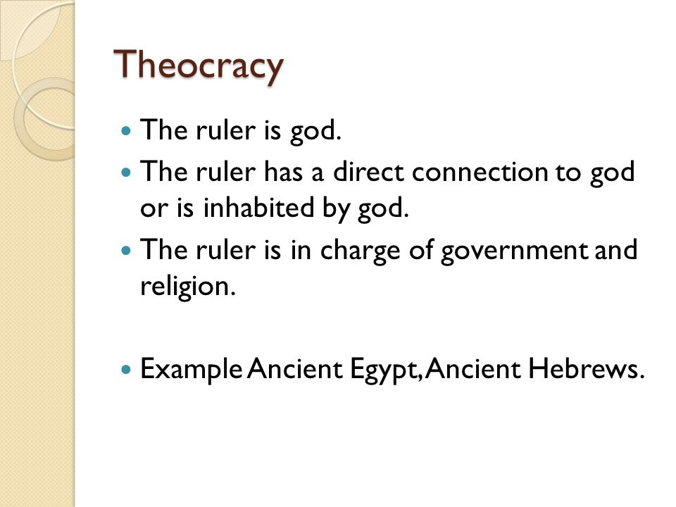 Theocracy The ruler is god. The ruler has a direct connection to god or is inhabited by god. The ruler is in charge of government and religion. Exampl