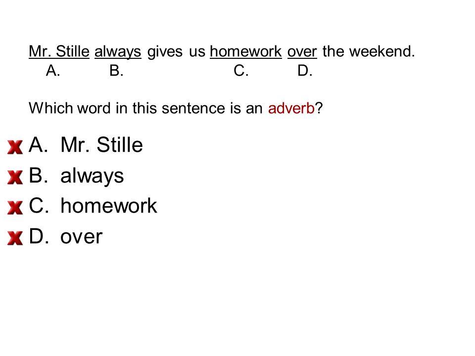 Mr. Stille always gives us homework over the weekend.