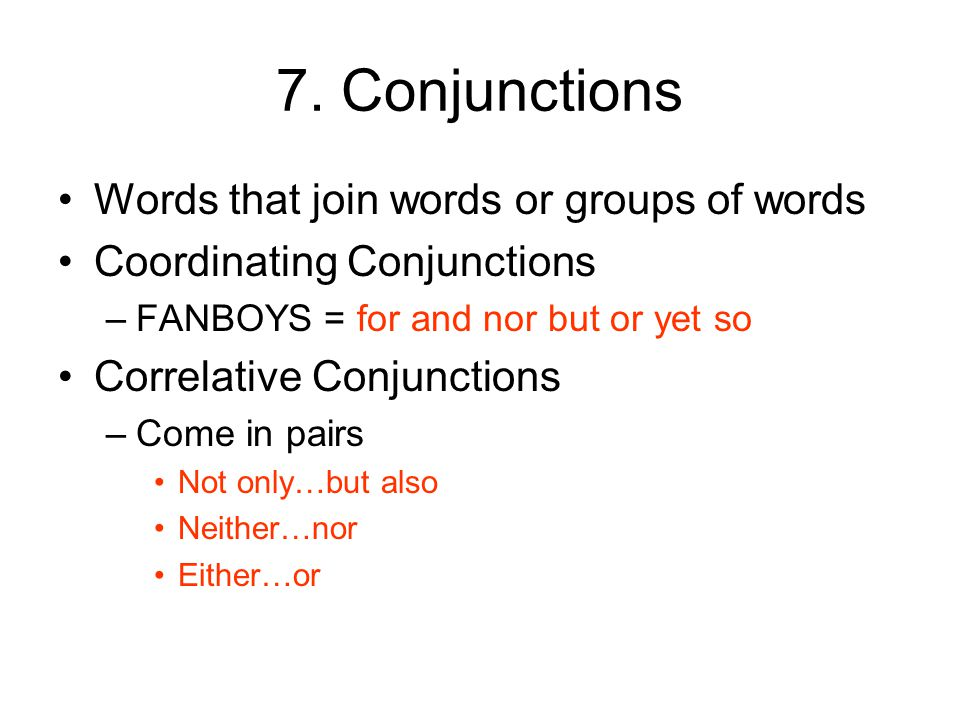 7. Conjunctions Words that join words or groups of words Coordinating Conjunctions –FANBOYS = for and nor but or yet so Correlative Conjunctions –Come