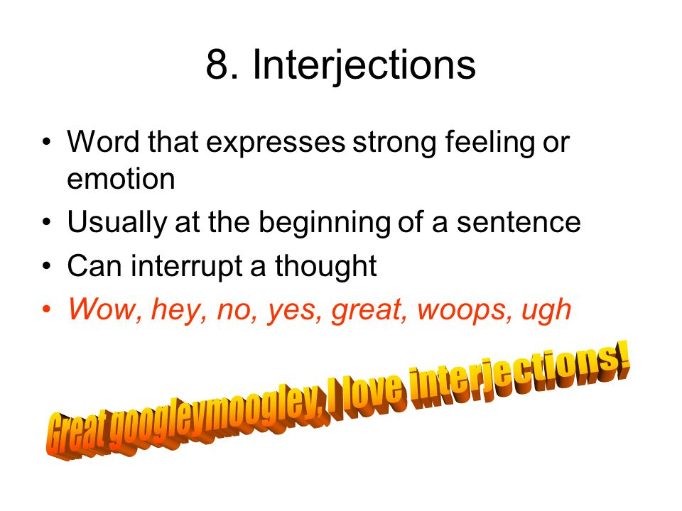 8. Interjections Word that expresses strong feeling or emotion Usually at the beginning of a sentence Can interrupt a thought Wow, hey, no, yes, great