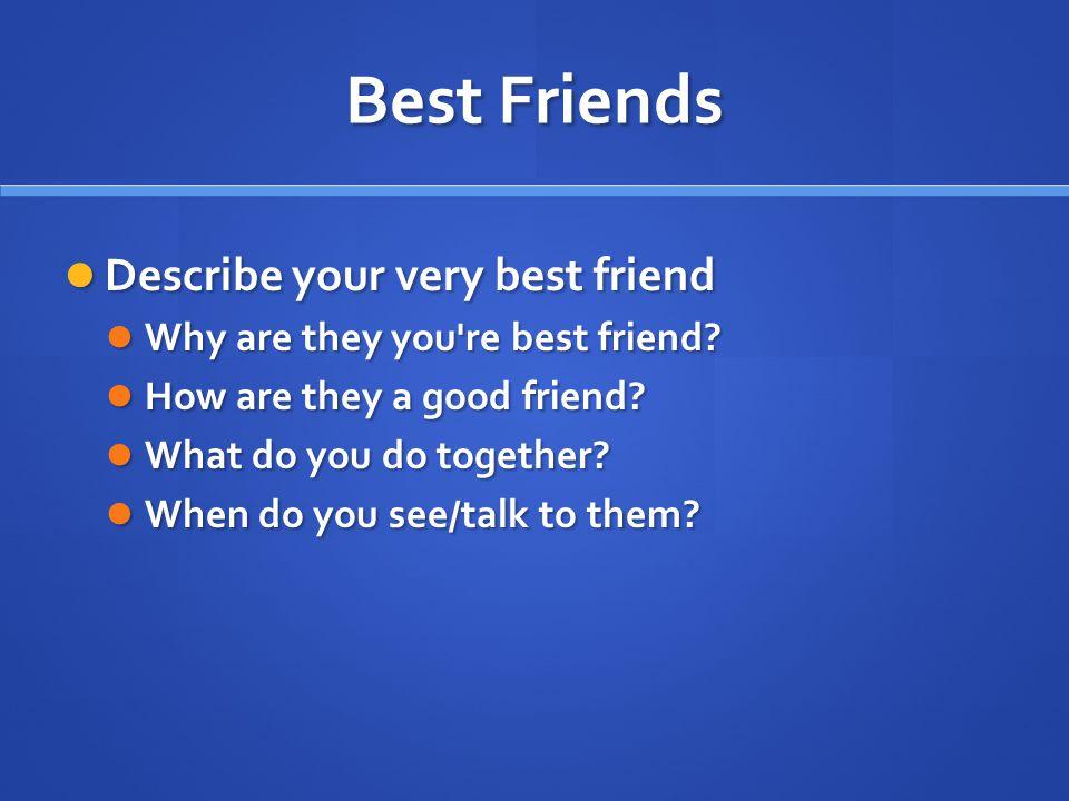 Best Friends Describe your very best friend Describe your very best friend Why are they you're best friend? Why are they you're best friend? How are t