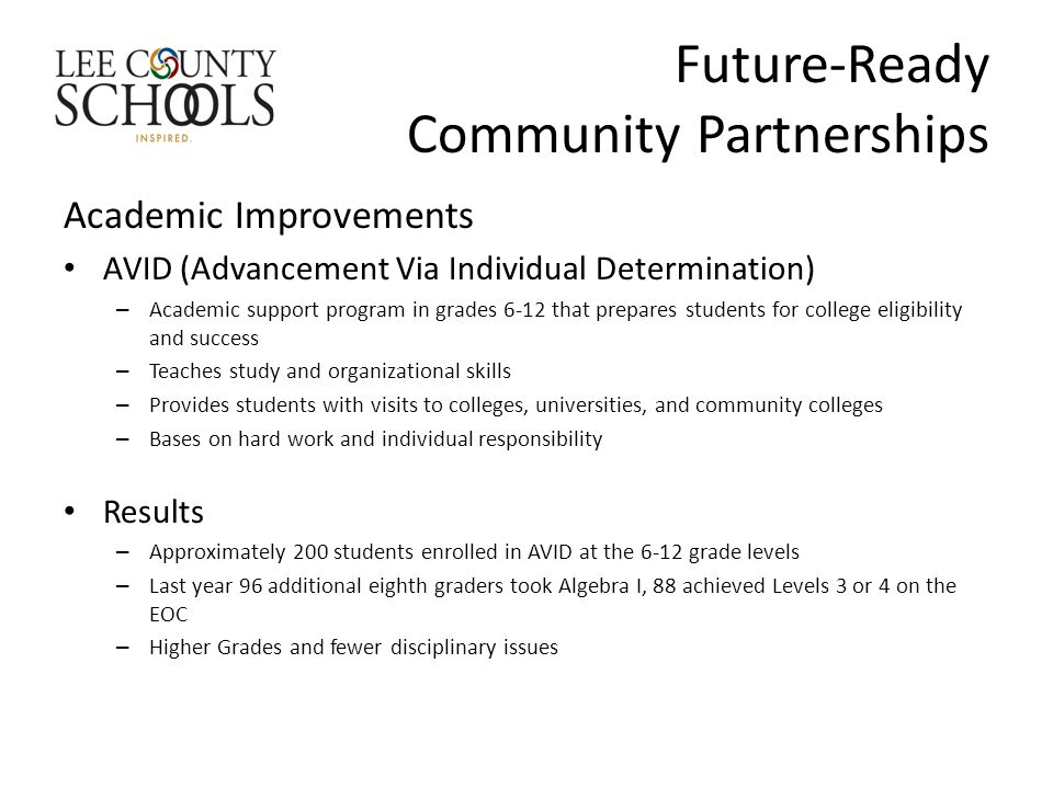 Future-Ready Community Partnerships Academic Improvements AVID (Advancement Via Individual Determination) – Academic support program in grades 6-12 that prepares students for college eligibility and success – Teaches study and organizational skills – Provides students with visits to colleges, universities, and community colleges – Bases on hard work and individual responsibility Results – Approximately 200 students enrolled in AVID at the 6-12 grade levels – Last year 96 additional eighth graders took Algebra I, 88 achieved Levels 3 or 4 on the EOC – Higher Grades and fewer disciplinary issues
