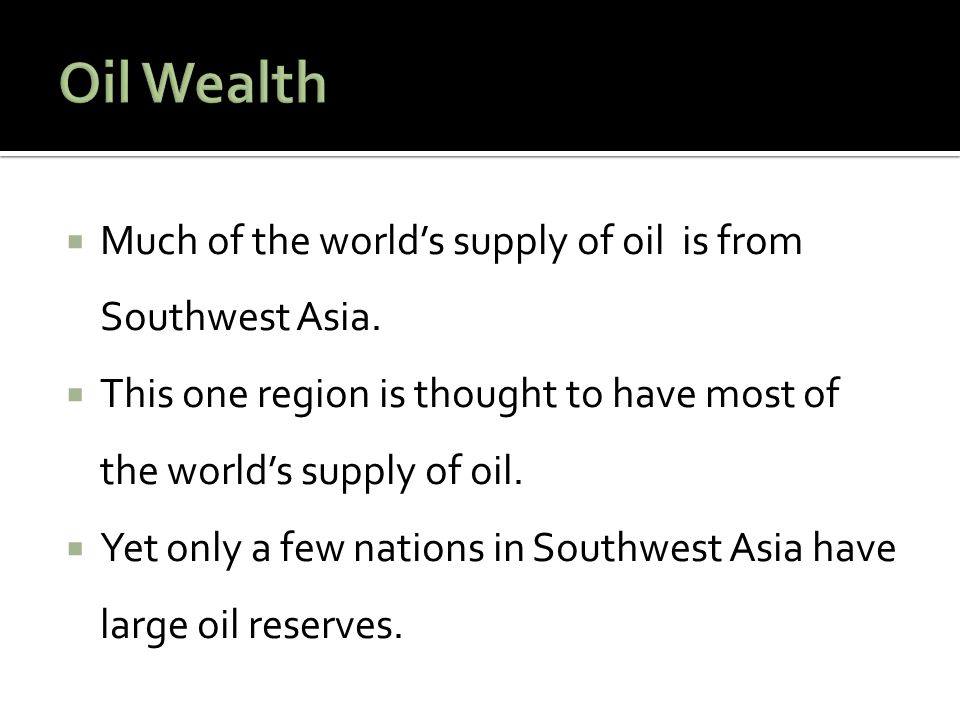  Much of the world's supply of oil is from Southwest Asia.