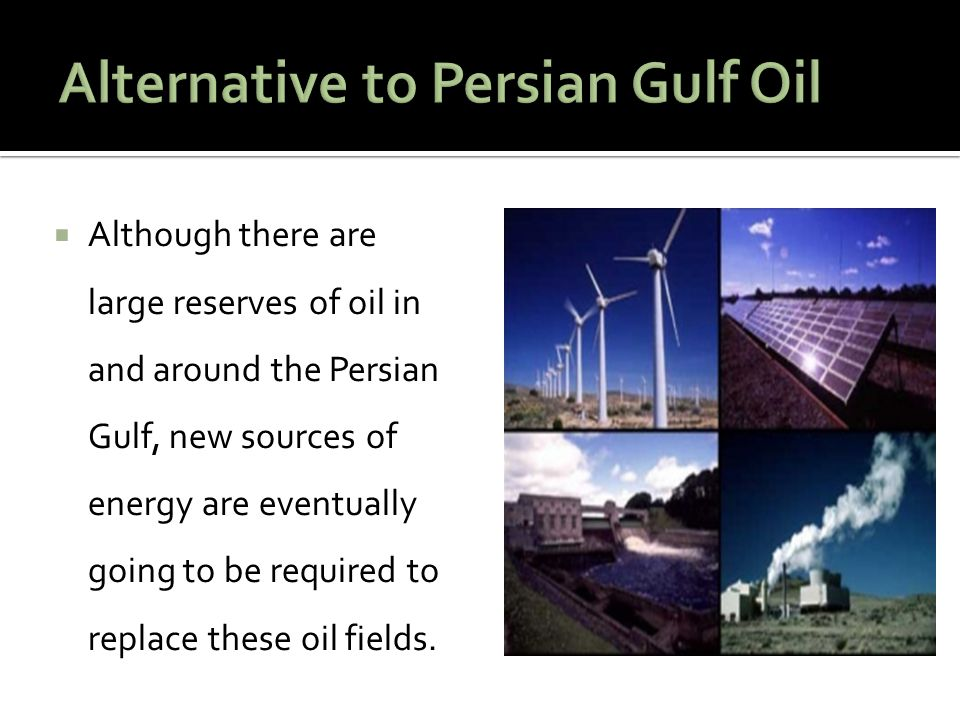  Although there are large reserves of oil in and around the Persian Gulf, new sources of energy are eventually going to be required to replace these oil fields.