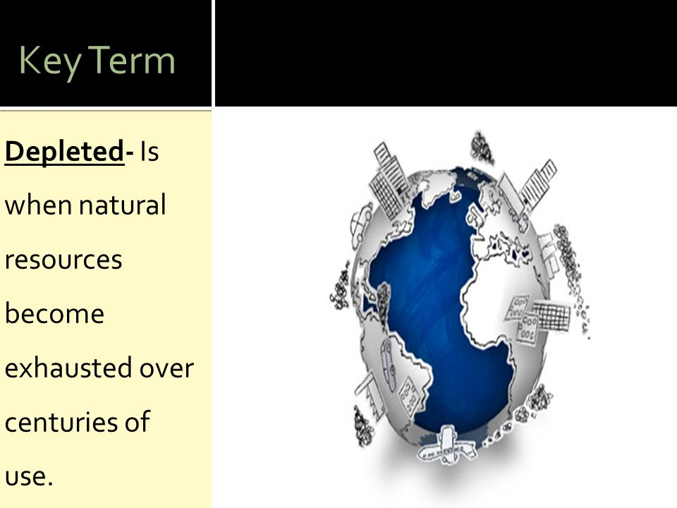 Key Term Depleted- Is when natural resources become exhausted over centuries of use.