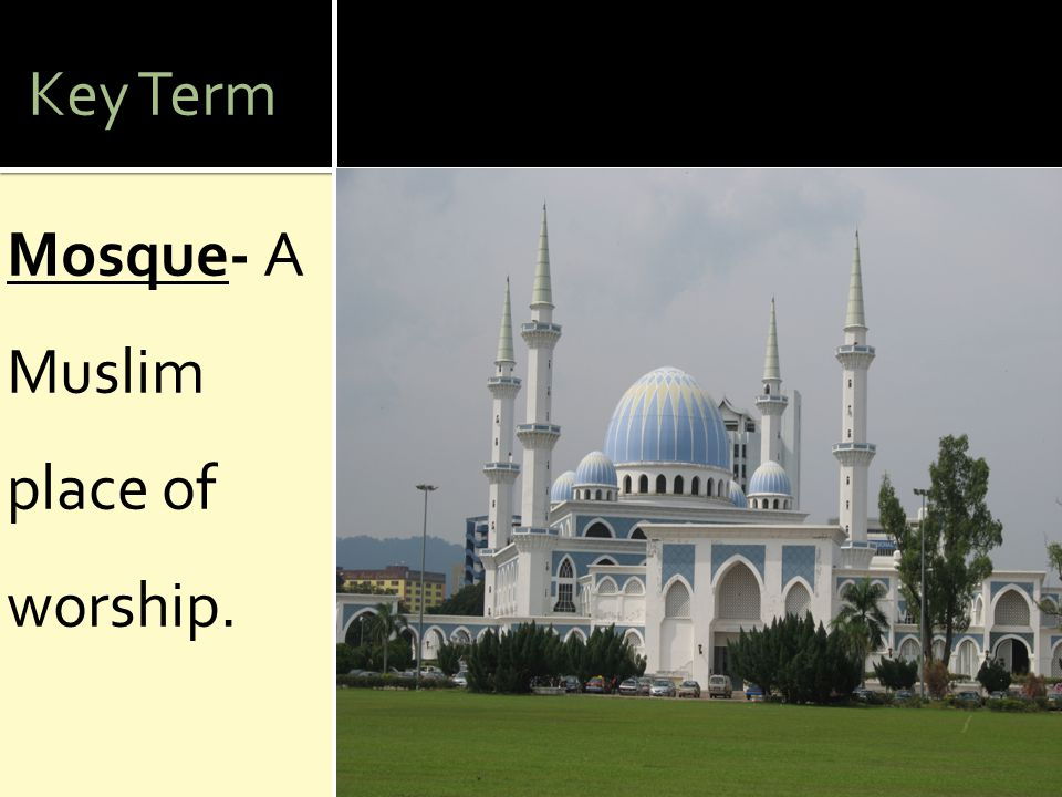 Key Term Mosque- A Muslim place of worship.
