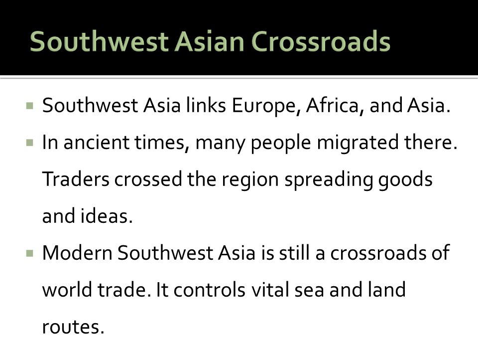  Southwest Asia links Europe, Africa, and Asia. In ancient times, many people migrated there.